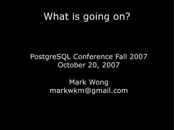 What is going on?    PostgreSQL Conference Fall 2007        October 20, 2007           Mark Wong      markwkm@gmail.com