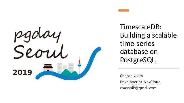TimescaleDB: Building a scalable time-series database on PostgreSQL Chanshik Lim Developer at NexCloud chanshik@gmail.com
