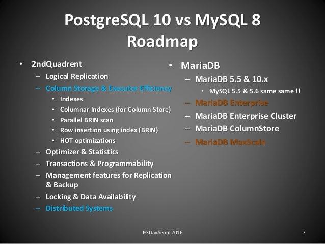 PostgreSQL 10 vs MySQL 8 Roadmap • 2ndQuadrent – Logical Replication – Column Storage & Executor Efficiency • Indexes • Co...
