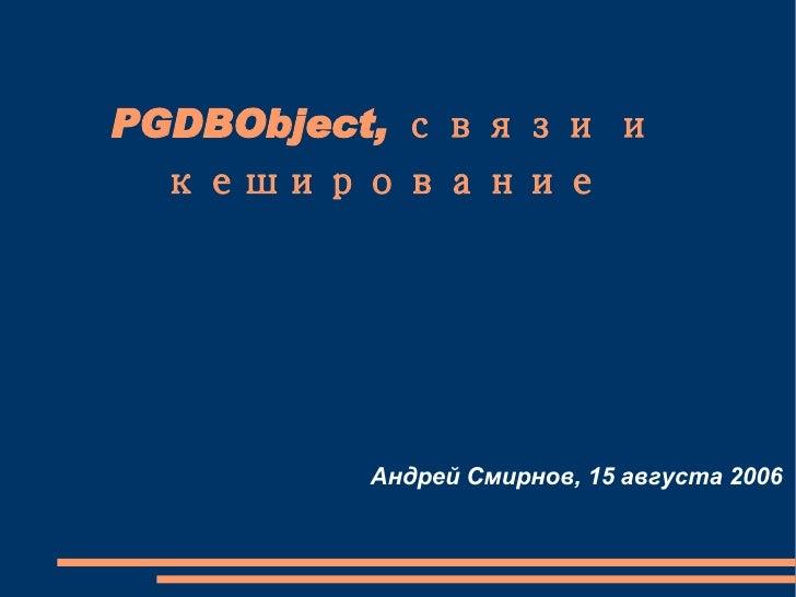 PGDBObject, связи и кеширование Андрей Смирнов, 15 августа 2006