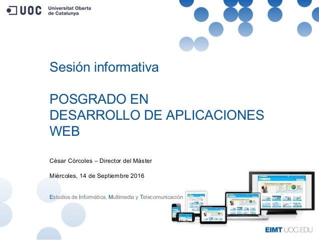 Sesión informativa POSGRADO EN DESARROLLO DE APLICACIONES WEB César Córcoles – Director del Máster Miércoles, 14 de Septie...