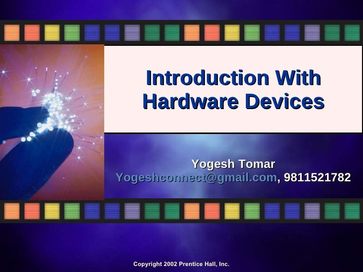 Introduction With  Hardware Devices  Yogesh Tomar [email_address] , 9811521782 Copyright 2002 Prentice Hall, Inc.