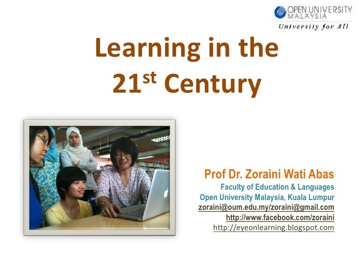 Learning in the 21stCentury <br />Prof Dr. ZorainiWatiAbas<br />Faculty of Education & Languages<br />Open University Mala...