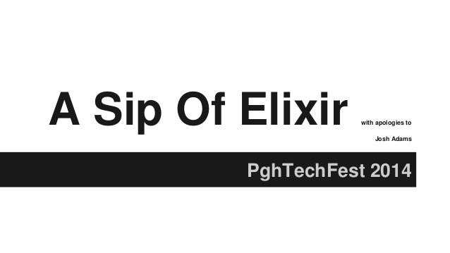 A Sip Of Elixir with apologies to Josh Adams PghTechFest 2014