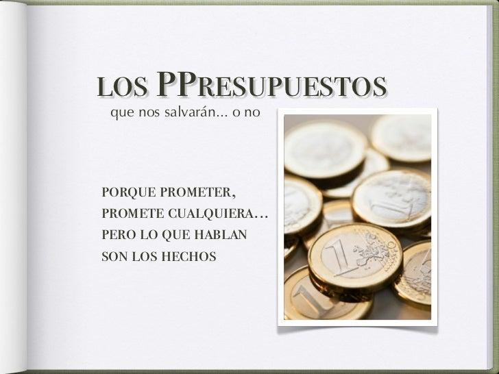 los ppresupuestos que nos salvarán... o noporque prometer,promete cualquiera...pero lo que hablanson los hechos