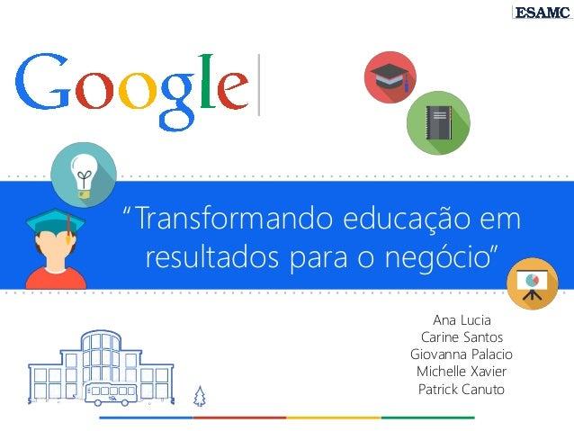 """""""Transformando educação em resultados para o negócio""""  Ana Lucia  Carine Santos  Giovanna Palacio  Michelle Xavier  Patric..."""