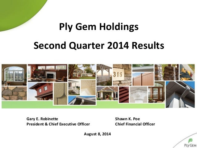 August 8, 2014 Ply Gem Holdings Second Quarter 2014 Results Gary E. Robinette Shawn K. Poe President & Chief Executive Off...
