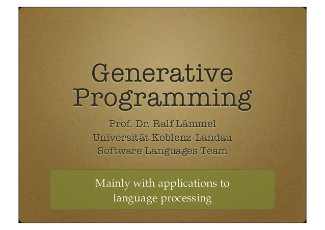 Generative Programming Prof. Dr. Ralf Lämmel Universität Koblenz-Landau Software Languages Team Mainly with applications t...