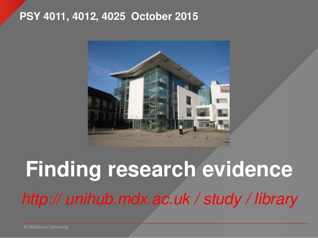 © Middlesex University Finding research evidence http:// unihub.mdx.ac.uk / study / library PSY 4011, 4012, 4025 October 2...