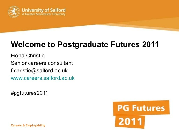 Welcome to Postgraduate Futures 2011 <ul><li>Fiona Christie </li></ul><ul><li>Senior careers consultant </li></ul><ul><li>...