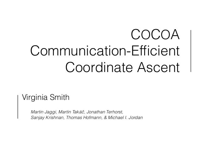 COCOA  Communication-Efficient  Coordinate Ascent  Virginia Smith  !  Martin Jaggi, Martin Takáč, Jonathan Terhorst,  Sanj...