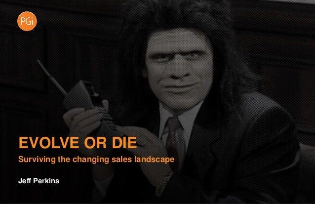 EVOLVE OR DIE Surviving the changing sales landscape Jeff Perkins