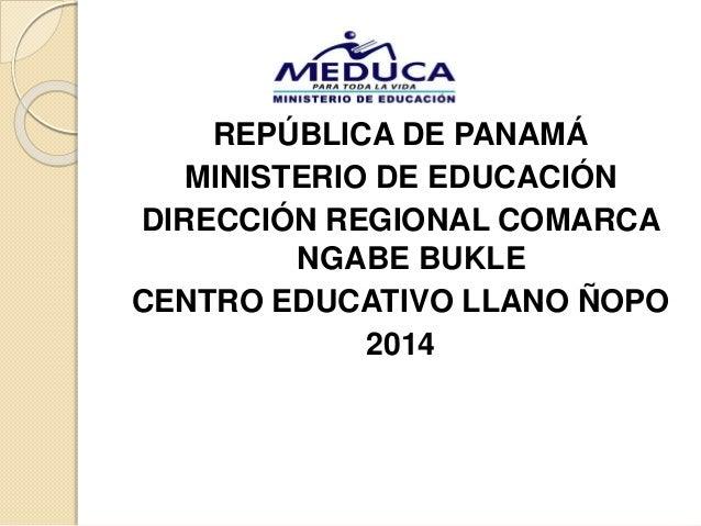 REPÚBLICA DE PANAMÁ MINISTERIO DE EDUCACIÓN DIRECCIÓN REGIONAL COMARCA NGABE BUKLE CENTRO EDUCATIVO LLANO ÑOPO 2014