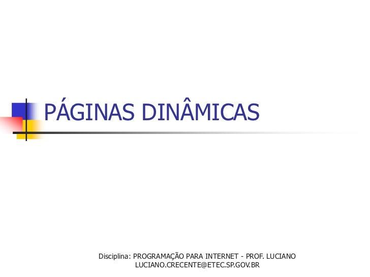 PÁGINAS DINÂMICAS    Disciplina: PROGRAMAÇÃO PARA INTERNET - PROF. LUCIANO                LUCIANO.CRECENTE@ETEC.SP.GOV.BR