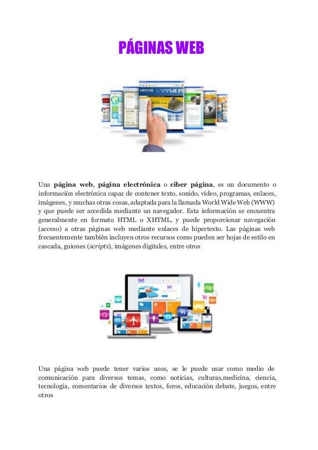 PÁGINAS WEB Una página web, página electrónica o ciber página, es un documento o información electrónica capaz de con...