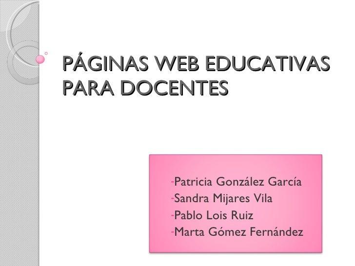PÁGINAS WEB EDUCATIVAS PARA DOCENTES <ul><li>Patricia González García </li></ul><ul><li>Sandra Mijares Vila </li></ul><ul>...