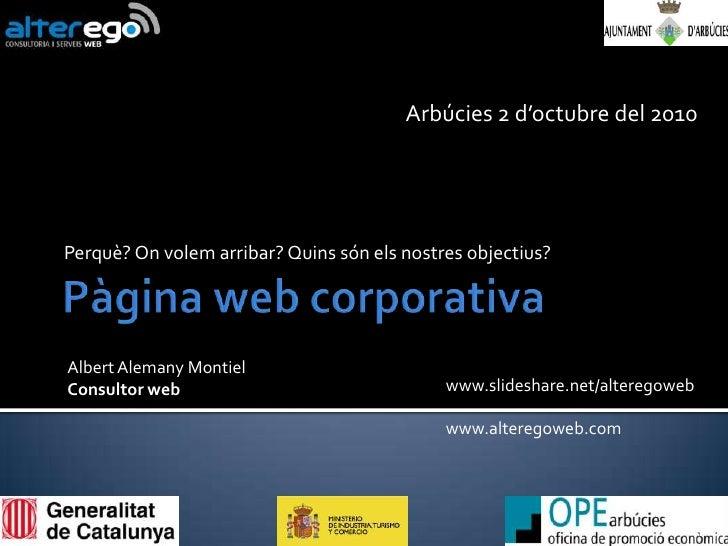 Pàgina web corporativa<br />Perquè? Onvolem arribar? Quinssónelsnostresobjectius?<br />Arbúcies 2 d'octubre del 2010<br />...