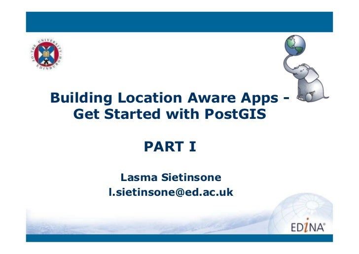 Building Location Aware Apps -   Get Started with PostGIS            PART I          Lasma Sietinsone       l.sietinsone@e...