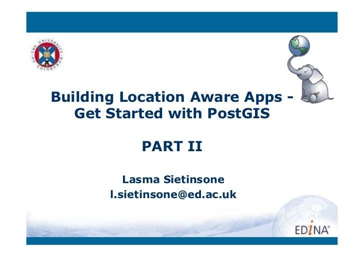 Building Location Aware Apps -   Get Started with PostGIS            PART II          Lasma Sietinsone       l.sietinsone@...