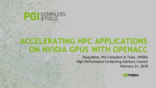 Doug Miles, PGI Compilers & Tools, NVIDIA High Performance Computing Advisory Council February 21, 2018 ACCELERATING HPC A...