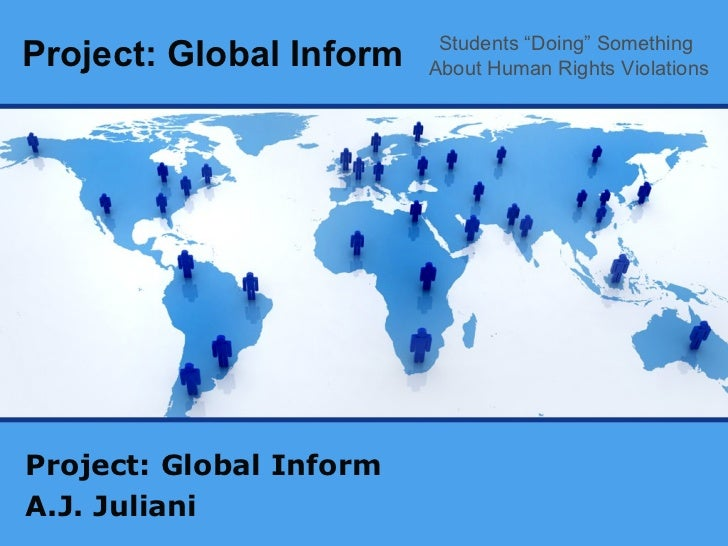 """Project: Global Inform Project: Global Inform A.J. Juliani Students """"Doing"""" Something  About Human Rights Violations"""
