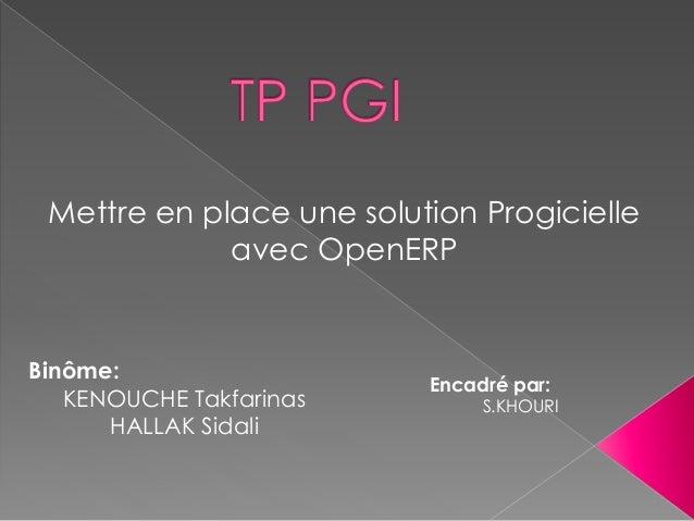 Binôme: KENOUCHE Takfarinas HALLAK Sidali Mettre en place une solution Progicielle avec OpenERP Encadré par: S.KHOURI
