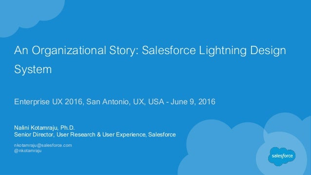 An Organizational Story: Salesforce Lightning Design System Enterprise UX 2016, San Antonio, UX, USA - June 9, 2016 Nalini...