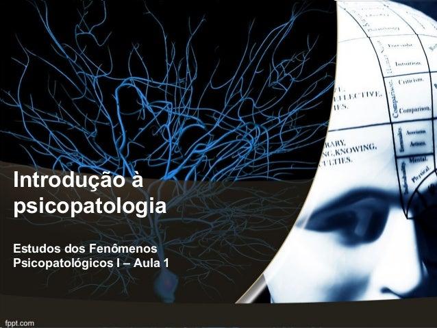 Introdução à psicopatologia Estudos dos Fenômenos Psicopatológicos I – Aula 1