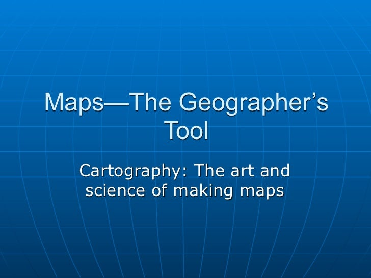 Maps—The Geographer's       Tool  Cartography: The art and   science of making maps