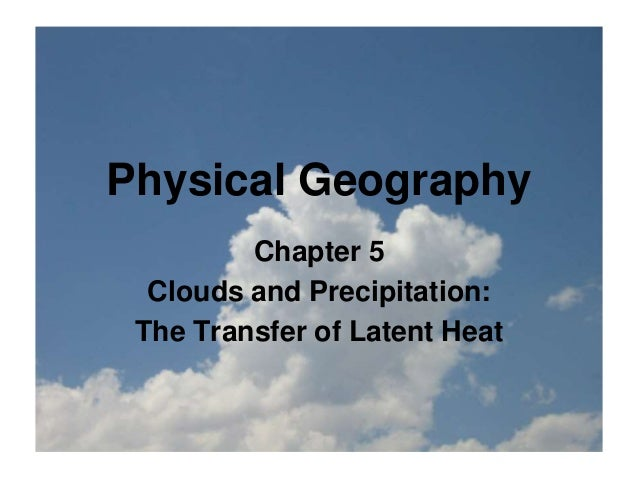 Physical Geography Chapter 5 Clouds and Precipitation: The Transfer of Latent Heat