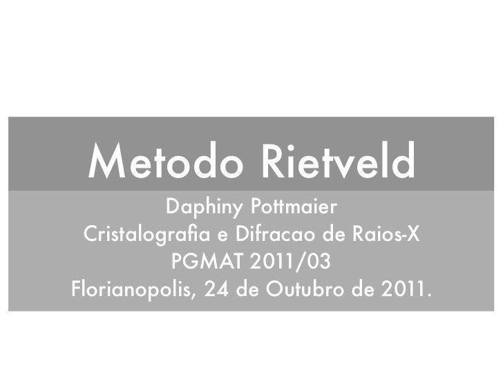 Metodo Rietveld          Daphiny Pottmaier Cristalografia e Difracao de Raios-X          PGMAT 2011/03Florianopolis, 24 de ...