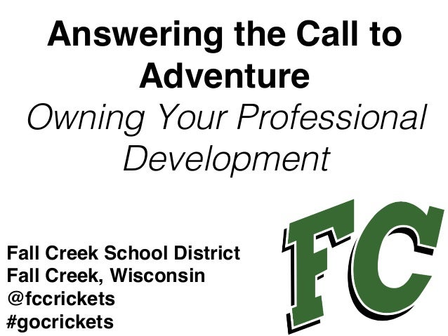 Answering the Call to Adventure Owning Your Professional Development! Fall Creek School District Fall Creek, Wisconsin @fc...