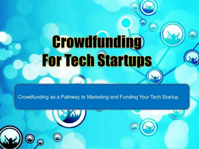 Crowdfunding as a Pathway to Marketing and Funding Your Tech Startup