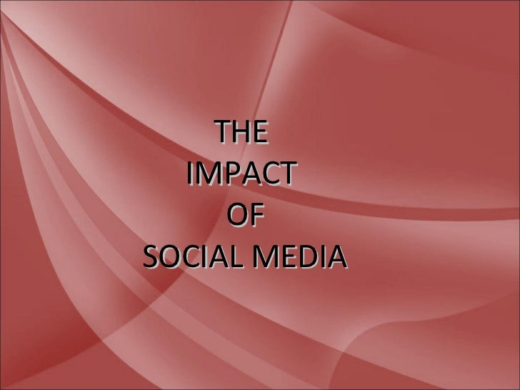 THE  IMPACT     OFSOCIAL MEDIA