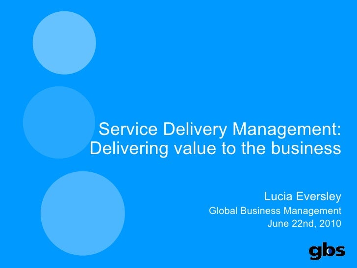 Service Delivery Management: Delivering value to the business Lucia Eversley Global Business Management June 22nd, 2010