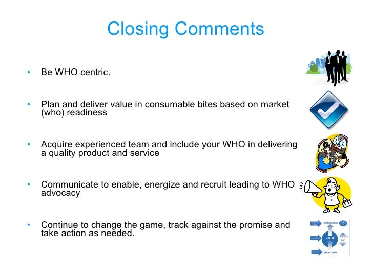 Closing Comments <ul><li>Be WHO centric. </li></ul><ul><li>Plan and deliver value in consumable bites based on market (who...