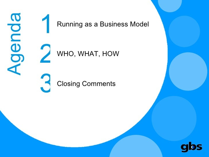 Agenda Running as a Business Model 1 2 3 WHO, WHAT, HOW Closing Comments
