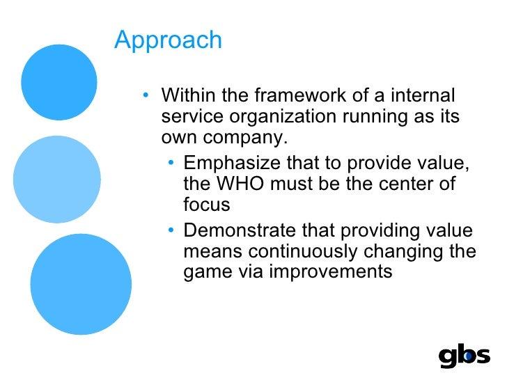 Approach <ul><li>Within the framework of a internal service organization running as its own company. </li></ul><ul><ul><li...