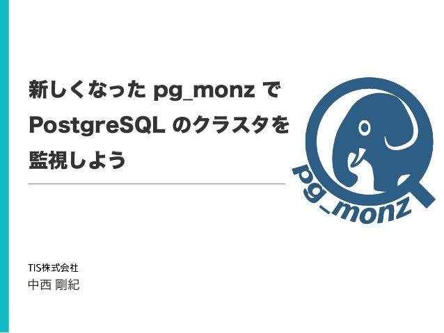 新しくなった pg_monz で PostgreSQL のクラスタを 監視しよう 中西 剛紀
