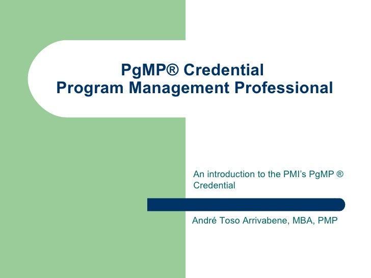 PgMP® Credential  Program Management Professional An introduction to the PMI's PgMP ® Credential André Toso Arrivabene, MB...
