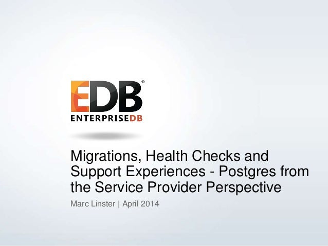 © 2013 EDB All rights reserved. 1 Migrations, Health Checks and Support Experiences - Postgres from the Service Provider P...
