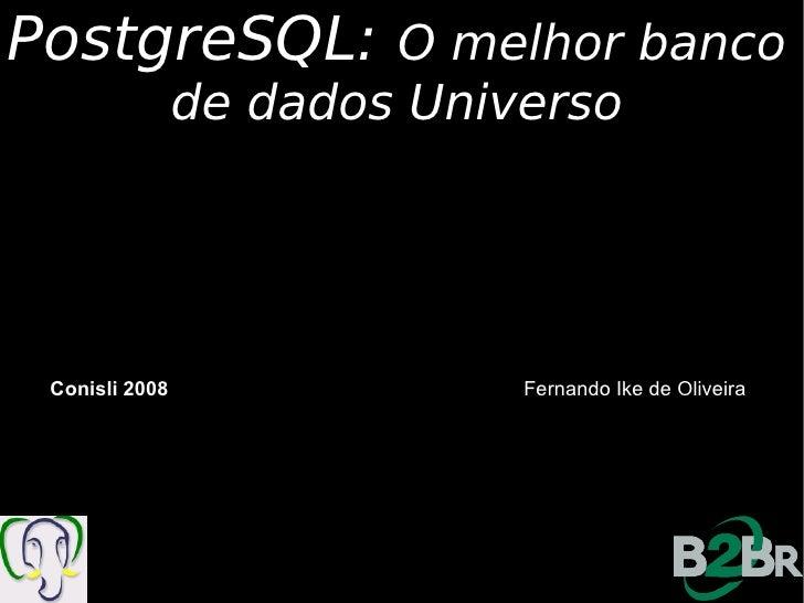 PostgreSQL:             O melhor banco                 de dados Universo      Conisli 2008               Fernando Ike de O...