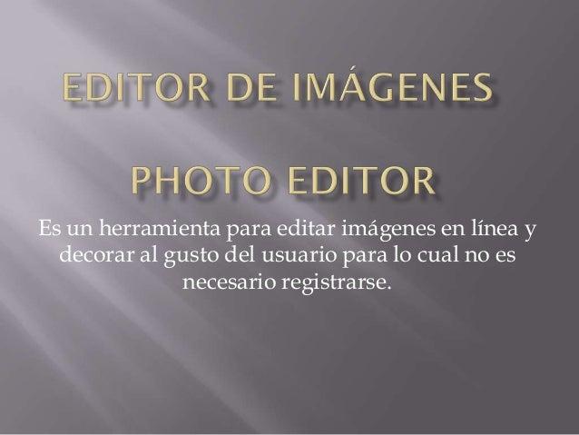 Es un herramienta para editar imágenes en línea y  decorar al gusto del usuario para lo cual no es              necesario ...