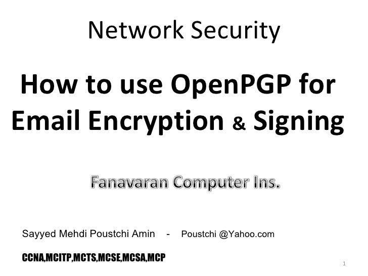 Network Security Sayyed Mehdi Poustchi Amin  -  Poustchi @Yahoo.com CCNA,MCITP,MCTS,MCSE,MCSA,MCP How to use OpenPGP for E...
