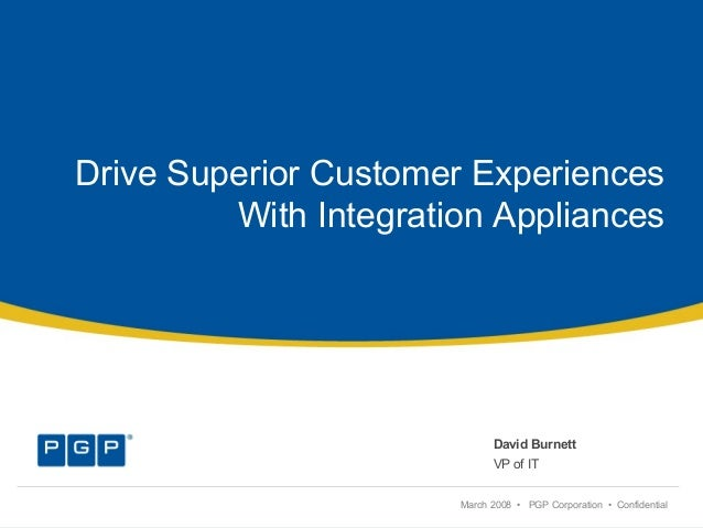 Drive Superior Customer Experiences With Integration Appliances David Burnett VP of IT March 2008 • PGP Corporation • Conf...
