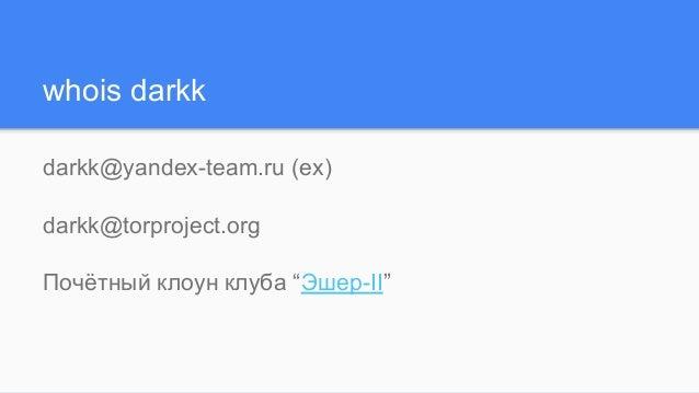 """whois darkk darkk@yandex-team.ru (ex) darkk@torproject.org Почётный клоун клуба """"Эшер-II"""""""
