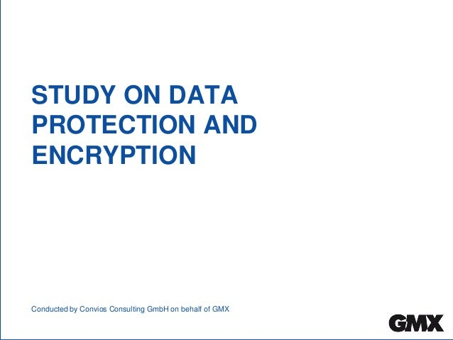 STUDY ON DATA PROTECTION AND ENCRYPTION Conducted by Convios Consulting GmbH on behalf of GMX