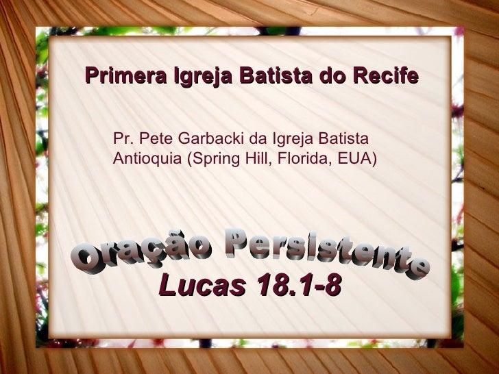 Lucas 18.1-8 Oração Persistente Primera Igreja Batista do Recife Pr. Pete Garbacki da Igreja Batista Antioquia (Spring Hil...