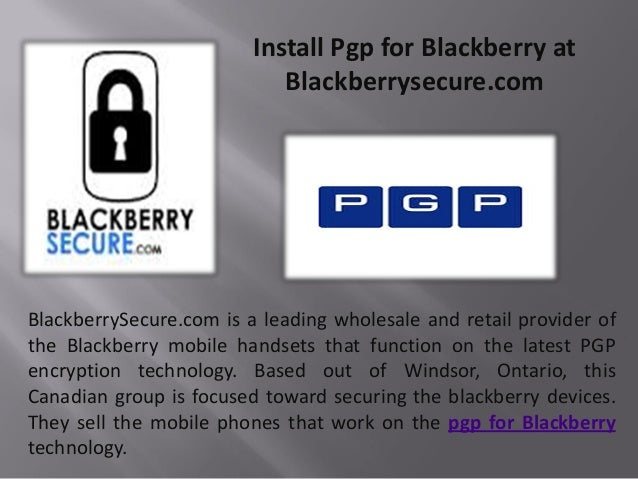 Install Pgp for Blackberry at Blackberrysecure.com BlackberrySecure.com is a leading wholesale and retail provider of the ...