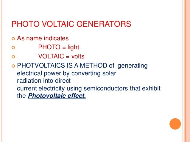 PHOTO VOLTAIC GENERATORS As name indicates  PHOTO = light  VOLTAIC = volts  PHOTVOLTAICS IS A METHOD of generating elec...